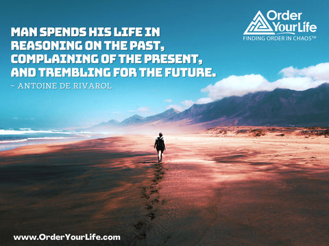 Man spends his life in reasoning on the past, complaining of the present, and trembling for the future. ~ Antoine de Rivarol