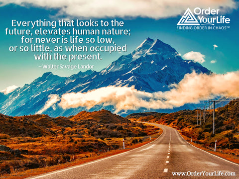 Everything that looks to the future, elevates human nature; for never is life so low, or so little, as when occupied with the present. ~ Walter Savage Landor