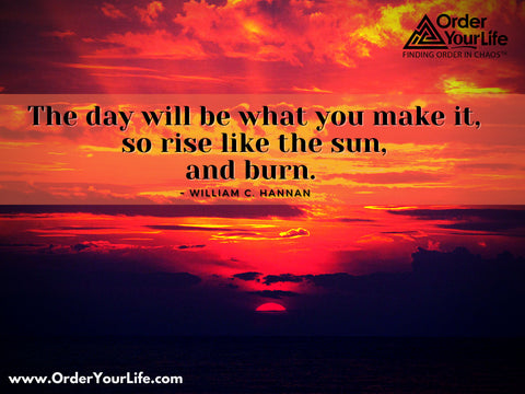 The day will be what you make it, so rise like the sun, and burn. ~ William C. Hannan