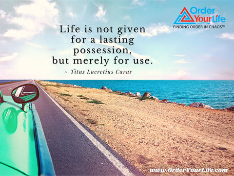 Life is not given for a lasting possession, but merely for use. ~ Titus Lucretius Carus