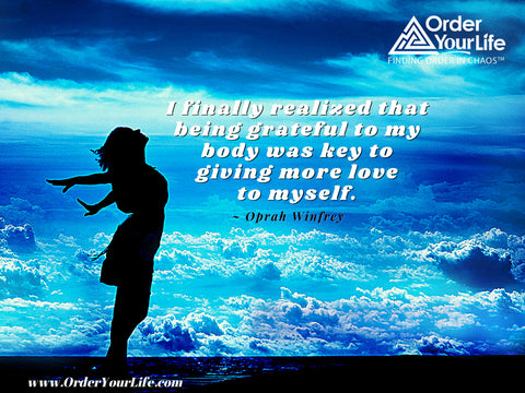 I finally realized that being grateful to my body was key to giving more love to myself. ~ Oprah Winfrey