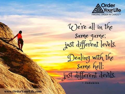 We're all in the same game; just different levels. Dealing with the same hell; just different devils. ~ Jadakiss