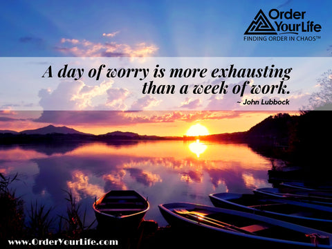 A day of worry is more exhausting than a week of work. ~ John Lubbock