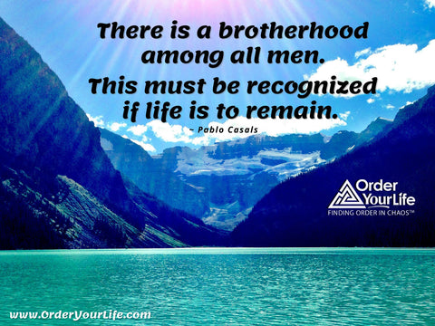 There is a brotherhood among all men. This must be recognized if life is to remain. ~ Pablo Casals