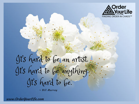 It's hard to be an artist. It's hard to be anything. It's hard to be. ~ Bill Murray