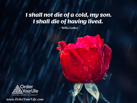 I shall not die of a cold, my son. I shall die of having lived. ~ Willa Cather