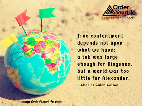 True contentment depends not upon what we have; a tub was large enough for Diogenes, but a world was too little for Alexander. ~ Charles Caleb Colton