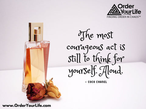 The most courageous act is still to think for yourself. Aloud. ~ Coco Chanel