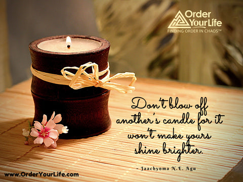 Don't blow off another's candle for it won't make yours shine brighter. ~ Jaachynma N.E. Agu