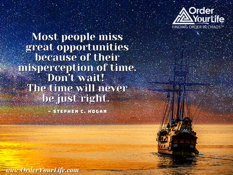 Most people miss great opportunities because of their misperception of time. Don't wait! The time will never be just right. ~ Stephen C. Hogan