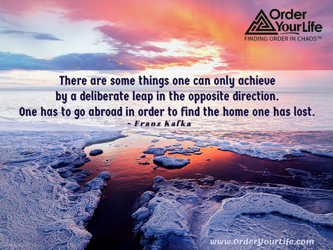 There are some things one can only achieve by a deliberate leap in the opposite direction. One has to go abroad in order to find the home one has lost. ~ Franz Kafka