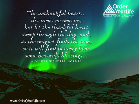 The unthankful heart...discovers no mercies; but let the thankful heart sweep through the day, and, as the magnet finds the iron, so it will find in every hour some heavenly blessings... ~ Oliver Wendell Holmes