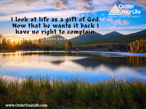 I look at life as a gift of God. Now that he wants it back I have no right to complain. ~ Joyce Cary