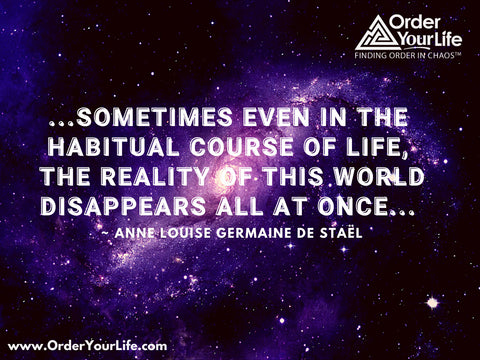 ...sometimes even in the habitual course of life, the reality of this world disappears all at once... ~ Anne Louise Germaine de Staël