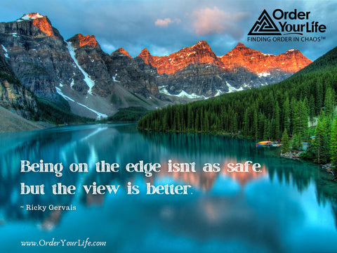 Being on the edge isn't as safe, but the view is better. ~ Ricky Gervais