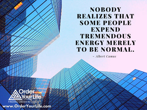 Nobody realizes that some people expend tremendous energy merely to be normal. ~ Albert Camus