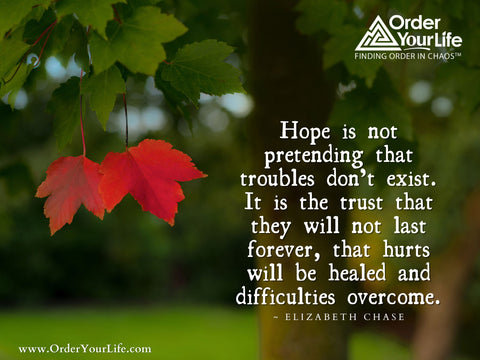 Hope is not pretending that troubles don't exist. It is the trust that they will not last forever, that hurts will be healed and difficulties overcome. ~ Elizabeth Chase