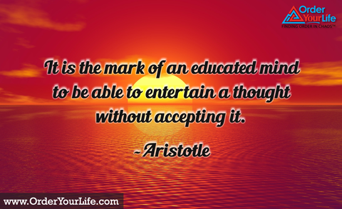 It is the mark of an educated mind to be able to entertain a thought without accepting it. ~ Aristotle