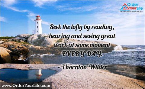 Seek the lofty by reading, hearing and seeing great work at some moment every day. ~ Thornton Wilder