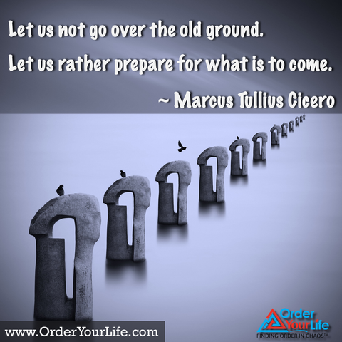 Let us not go over the old ground. Let us rather prepare for what is to come. ~ Marcus Tullius Cicero