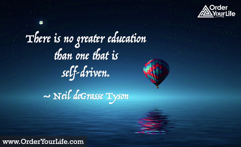 There is no greater education than one that is self-driven. ~ Neil deGrasse Tyson