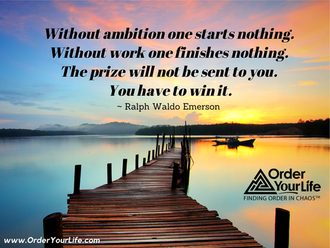 Without ambition one starts nothing. Without work one finishes nothing. The prize will not be sent to you. You have to win it. ~ Ralph Waldo Emerson
