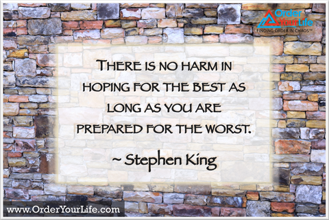 There is no harm in hoping for the best as long as you are prepared for the worst. ~ Stephen King