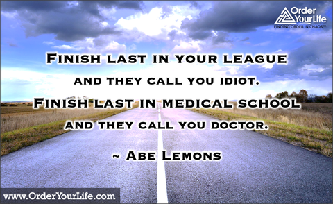 Finish last in your league and they call you idiot. Finish last in medical school and they call you doctor. ~ Abe Lemons
