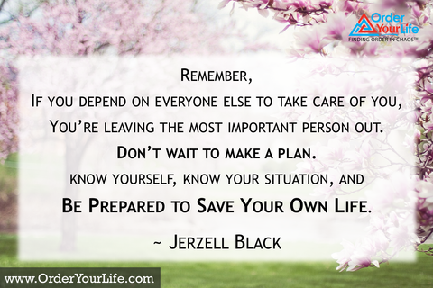Remember, if you depend on everyone else to take care of you, you're leaving the most important person out. Don't wait to make a plan. Know yourself, know your situation, and be prepared to save your own life. ~ Jerzell Black