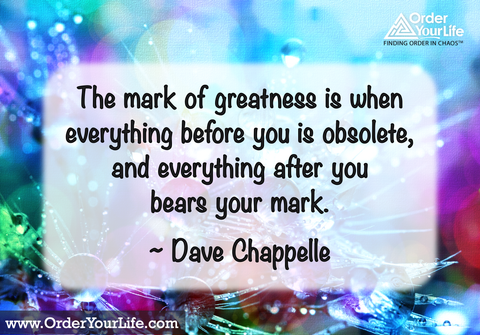The mark of greatness is when everything before you is obsolete, and everything after you bears your mark. ~ Dave Chappelle
