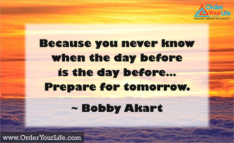 Because you never know when the day before is the day before… Prepare for tomorrow. ~ Bobby Akart