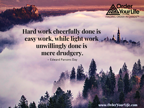 Hard work cheerfully done is easy work, while light work unwillingly done is mere drudgery. ~ Edward Parsons Day