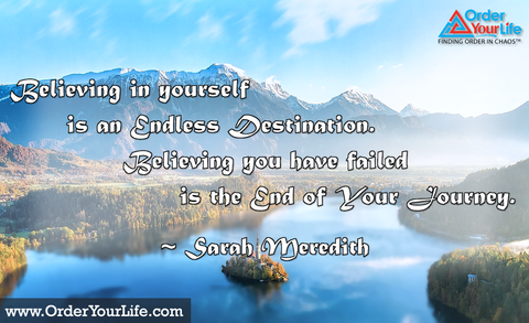 Believing in yourself is an endless destination. Believing you have failed is the end of your journey. ~ Sarah Meredith