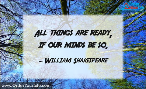 All things are ready, if our minds be so. ~ William Shakespeare