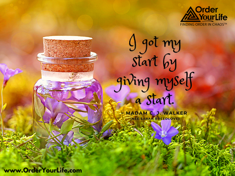 I got my start by giving myself a start. ~ Madam C. J. Walker (née Sarah Breedlove)