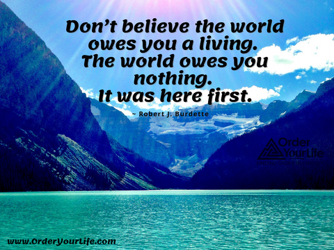 Don't believe the world owes you a living. The world owes you nothing. It was here first. ~ Robert J. Burdette