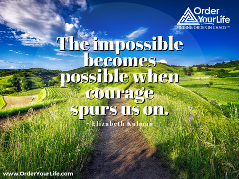 The impossible becomes possible when courage spurs us on. ~ Elizabeth Kulman
