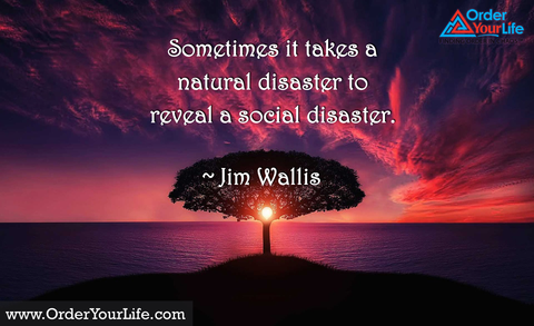 Sometimes it takes a natural disaster to reveal a social disaster. ~ Jim Wallis
