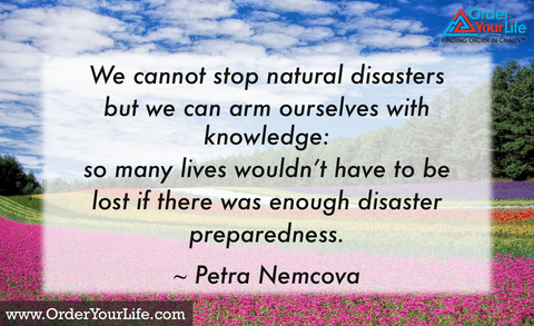 We cannot stop natural disasters but we can arm ourselves with knowledge: so many lives wouldn't have to be lost if there was enough disaster preparedness. ~ Petra Nemcova
