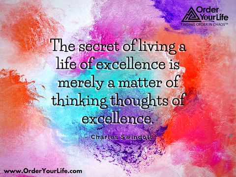 The secret of living a life of excellence is merely a matter of thinking thoughts of excellence. ~ Charles Swindoll