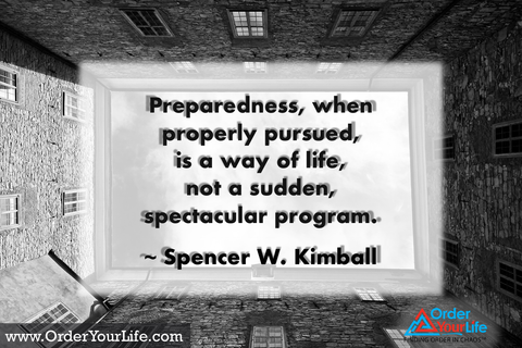 Preparedness, when properly pursued, is a way of life, not a sudden, spectacular program. ~ Spencer W. Kimball
