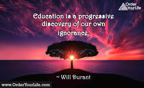 Education is a progressive discovery of our own ignorance. ~ Will Durant