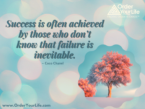 Success is often achieved by those who don't know that failure is inevitable. ~ Coco Chanel