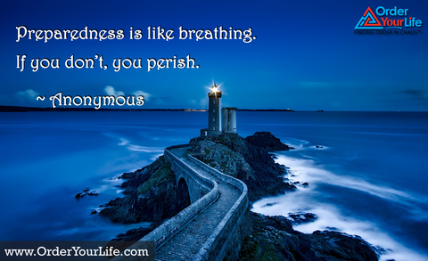 Preparedness is like breathing. If you don't, you perish. ~ Anonymous