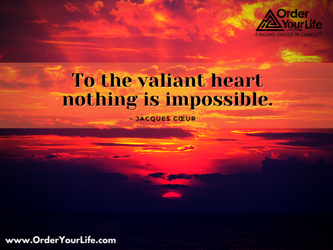 To the valiant heart nothing is impossible. ~ Jacques Cœur