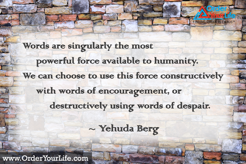 Words are singularly the most powerful force available to humanity. We can choose to use this force constructively with words of encouragement, or destructively using words of despair. ~ Yehuda Berg