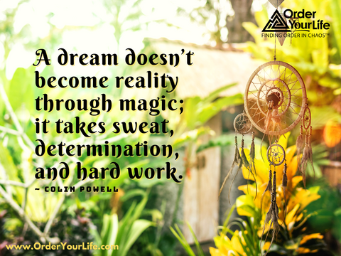 A dream doesn't become reality through magic; it takes sweat, determination, and hard work. ~ Colin Powell