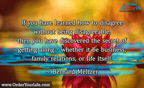 If you have learned how to disagree without being disagreeable, then you have discovered the secret of getting along - whether it be business, family relations, or life itself. ~ Bernard Meltzer