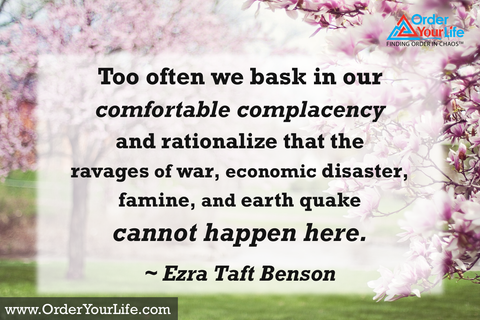 Too often we bask in our comfortable complacency and rationalize that the ravages of war, economic disaster, famine, and earth quake cannot happen here. ~ Ezra Taft Benson