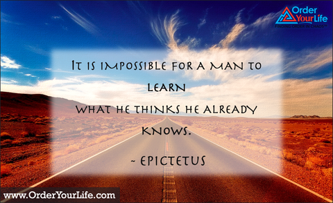 It is impossible for a man to learn what he thinks he already knows. ~ Epictetus